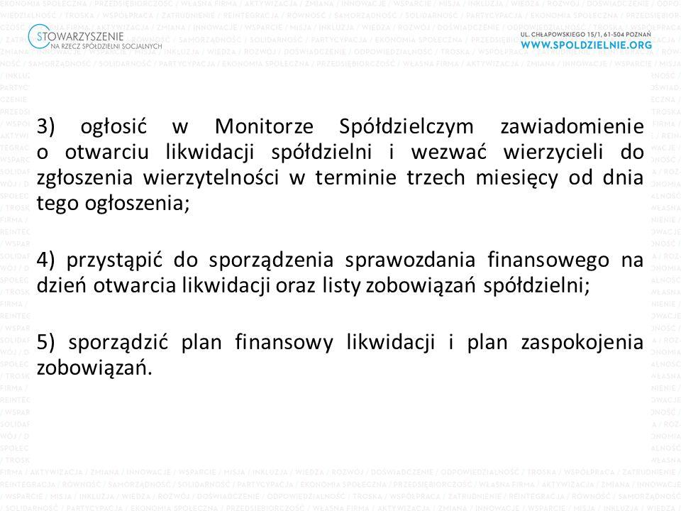 3) ogłosić w Monitorze Spółdzielczym zawiadomienie o otwarciu likwidacji spółdzielni i wezwać wierzycieli do zgłoszenia wierzytelności w terminie trzech miesięcy od dnia tego ogłoszenia; 4) przystąpić do sporządzenia sprawozdania finansowego na dzień otwarcia likwidacji oraz listy zobowiązań spółdzielni; 5) sporządzić plan finansowy likwidacji i plan zaspokojenia zobowiązań.