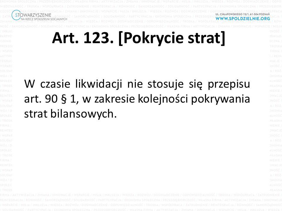 Art. 123. [Pokrycie strat] W czasie likwidacji nie stosuje się przepisu art. 90 § 1, w zakresie kolejności pokrywania strat bilansowych.