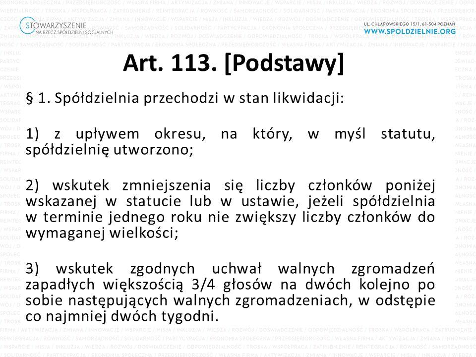 Art. 113. [Podstawy] § 1. Spółdzielnia przechodzi w stan likwidacji: 1) z upływem okresu, na który, w myśl statutu, spółdzielnię utworzono; 2) wskutek