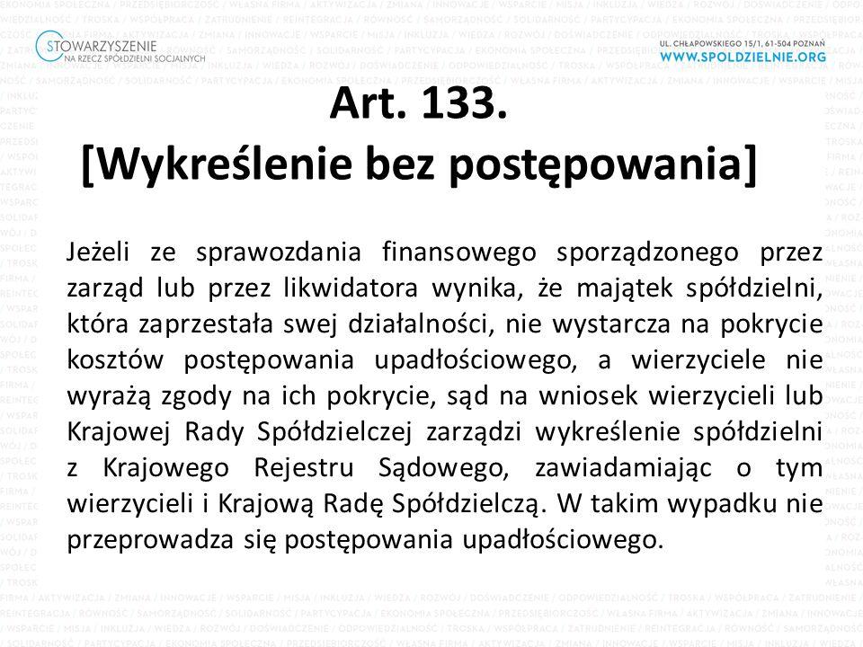 Art. 133. [Wykreślenie bez postępowania] Jeżeli ze sprawozdania finansowego sporządzonego przez zarząd lub przez likwidatora wynika, że majątek spółdz