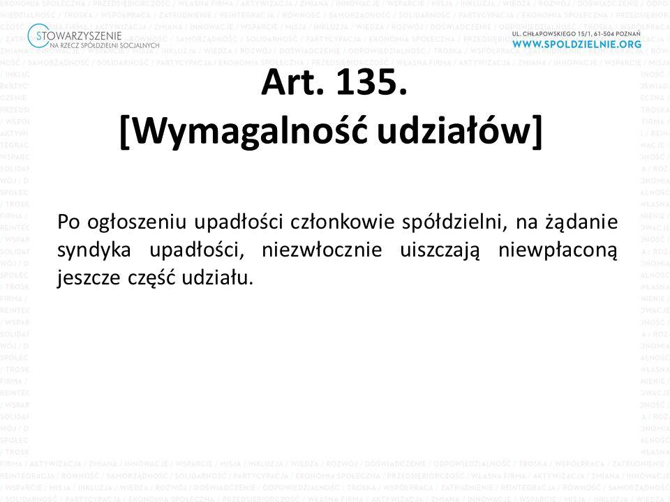 Art. 135. [Wymagalność udziałów] Po ogłoszeniu upadłości członkowie spółdzielni, na żądanie syndyka upadłości, niezwłocznie uiszczają niewpłaconą jesz