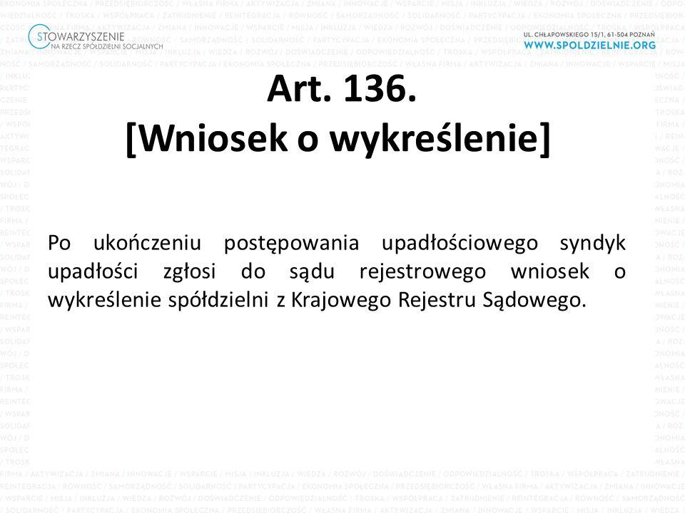 Art. 136. [Wniosek o wykreślenie] Po ukończeniu postępowania upadłościowego syndyk upadłości zgłosi do sądu rejestrowego wniosek o wykreślenie spółdzi