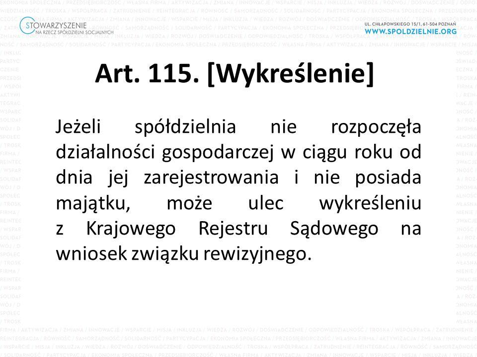 Art. 115. [Wykreślenie] Jeżeli spółdzielnia nie rozpoczęła działalności gospodarczej w ciągu roku od dnia jej zarejestrowania i nie posiada majątku, m