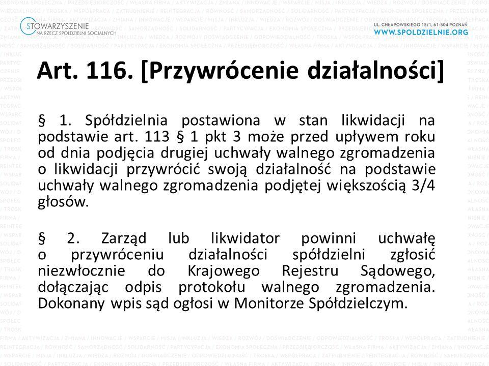 Art. 116. [Przywrócenie działalności] § 1. Spółdzielnia postawiona w stan likwidacji na podstawie art. 113 § 1 pkt 3 może przed upływem roku od dnia p