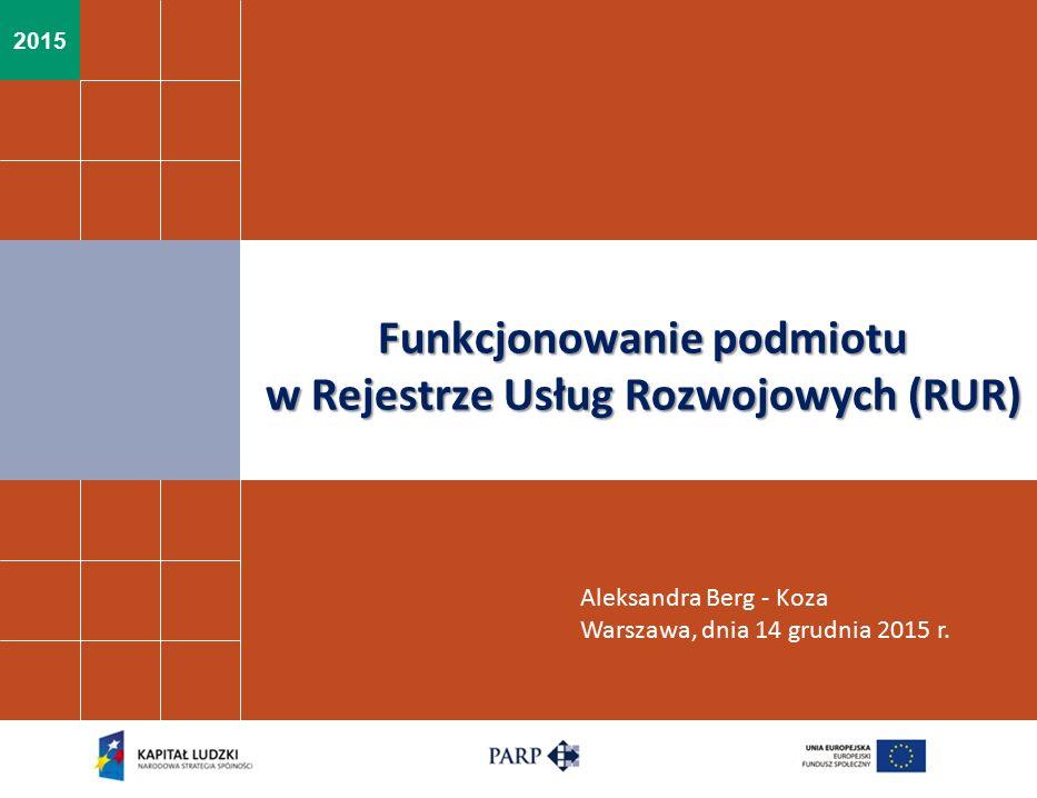 2015 Funkcjonowanie podmiotu w Rejestrze Usług Rozwojowych (RUR) Aleksandra Berg - Koza Warszawa, dnia 14 grudnia 2015 r.