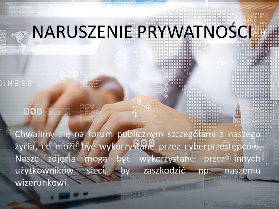 NARUSZENIE PRYWATNOŚCI Chwalimy się na forum publicznym szczegółami z naszego życia, co może być wykorzystane przez cyberprzestępców.