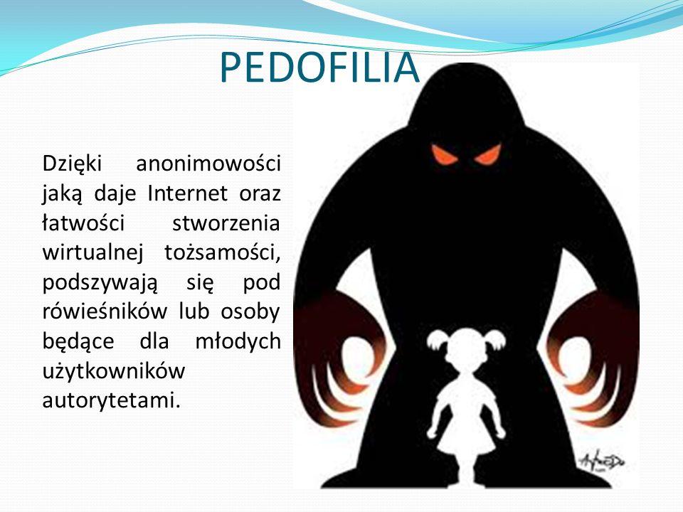 PEDOFILIA Dzięki anonimowości jaką daje Internet oraz łatwości stworzenia wirtualnej tożsamości, podszywają się pod rówieśników lub osoby będące dla młodych użytkowników autorytetami.