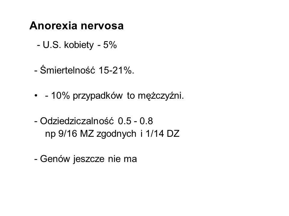 Anorexia nervosa - U.S. kobiety - 5% - Śmiertelność 15-21%. - 10% przypadków to mężczyźni. - Odziedziczalność 0.5 - 0.8 np 9/16 MZ zgodnych i 1/14 DZ
