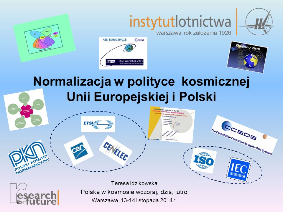 Normalizacja w polityce kosmicznej Unii Europejskiej i Polski Teresa Idzikowska Polska w kosmosie wczoraj, dziś, jutro Warszawa, 13-14 listopada 2014