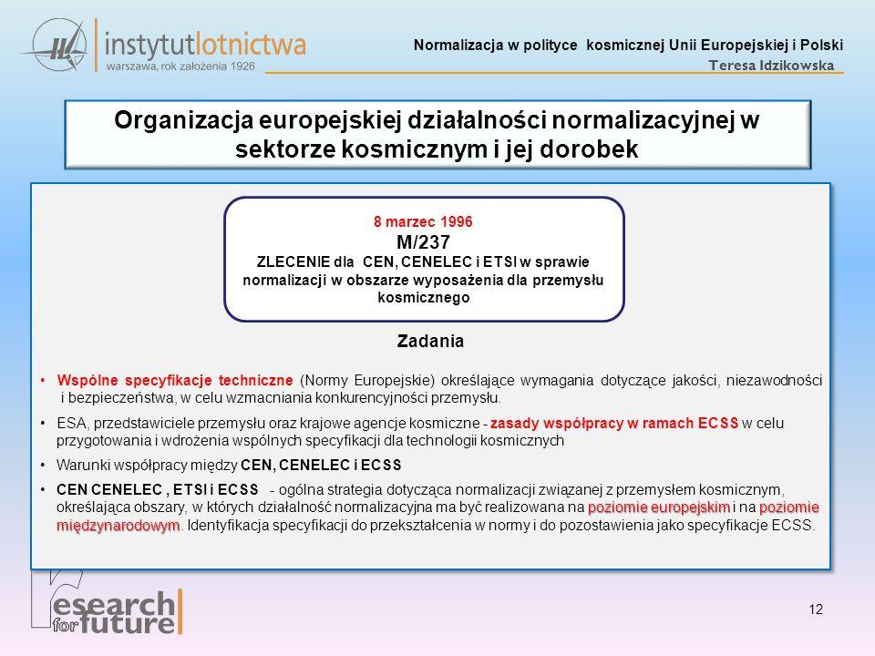 Normalizacja w polityce kosmicznej Unii Europejskiej i Polski Teresa Idzikowska 12 Organizacja europejskiej działalności normalizacyjnej w sektorze ko