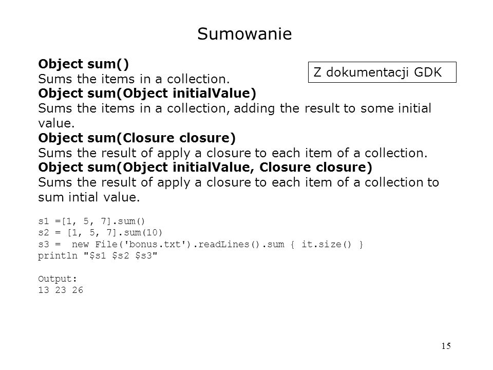 15 Sumowanie Object sum() Sums the items in a collection. Objectsum(Object initialValue) Sums the items in a collection, adding the result to some ini