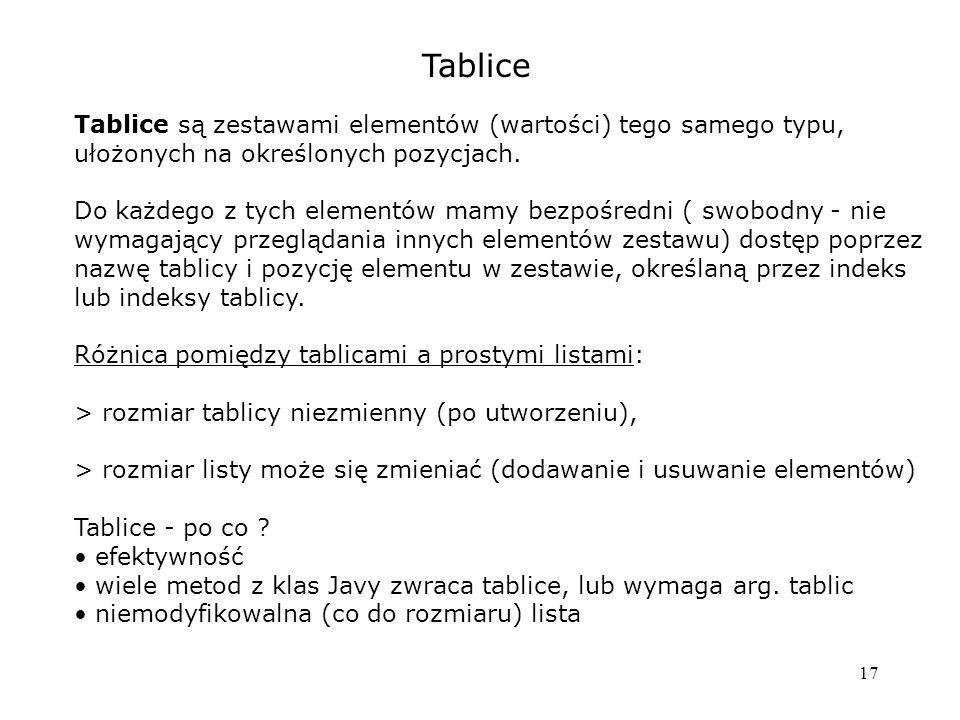 17 Tablice Tablice są zestawami elementów (wartości) tego samego typu, ułożonych na określonych pozycjach.
