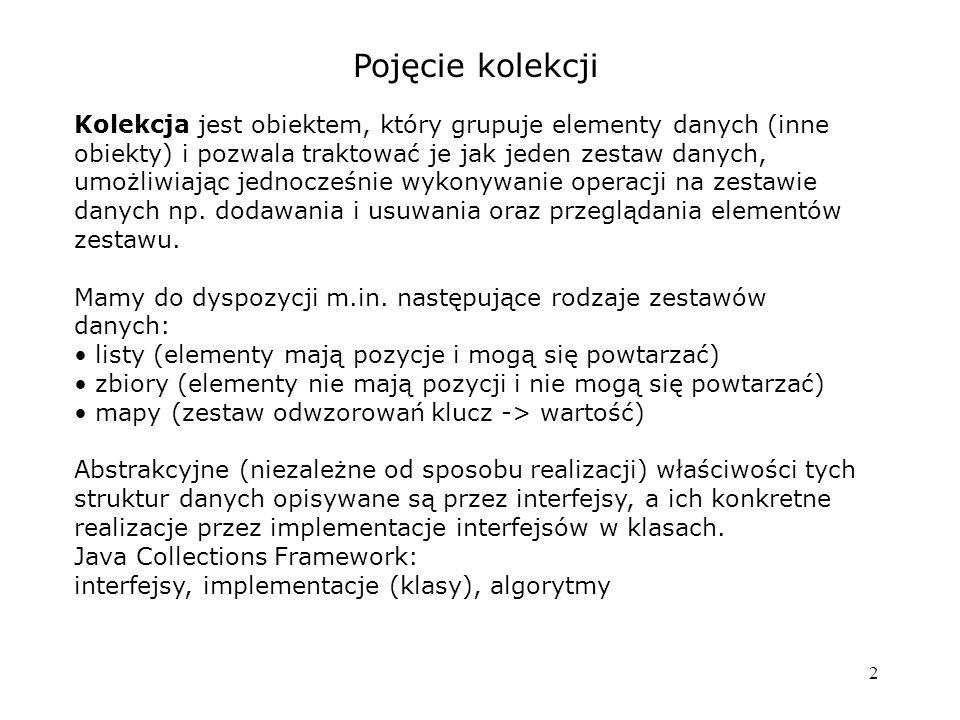 2 Pojęcie kolekcji Kolekcja jest obiektem, który grupuje elementy danych (inne obiekty) i pozwala traktować je jak jeden zestaw danych, umożliwiając jednocześnie wykonywanie operacji na zestawie danych np.
