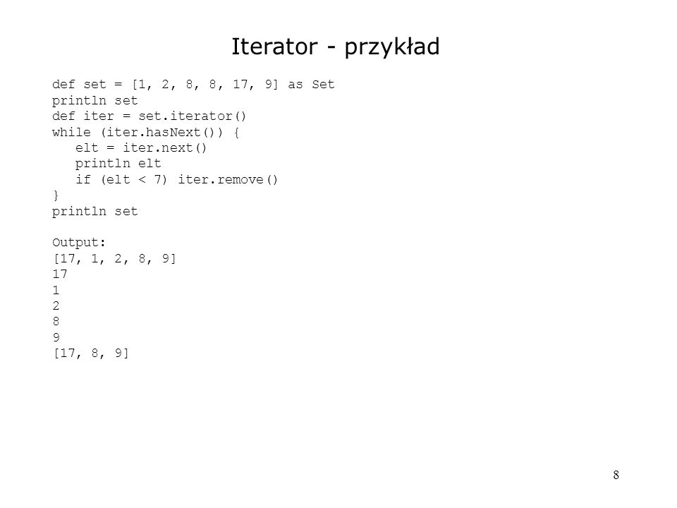 8 Iterator - przykład def set = [1, 2, 8, 8, 17, 9] as Set println set def iter = set.iterator() while (iter.hasNext()) { elt = iter.next() println elt if (elt < 7) iter.remove() } println set Output: [17, 1, 2, 8, 9] 17 1 2 8 9 [17, 8, 9]