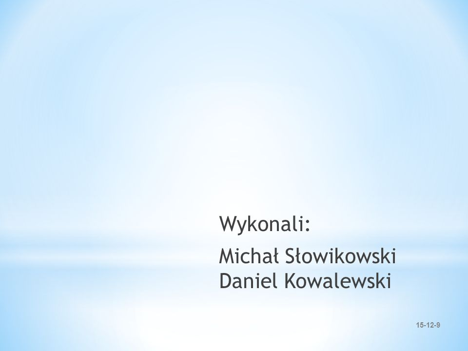 15-12-9 Wykonali: Michał Słowikowski Daniel Kowalewski