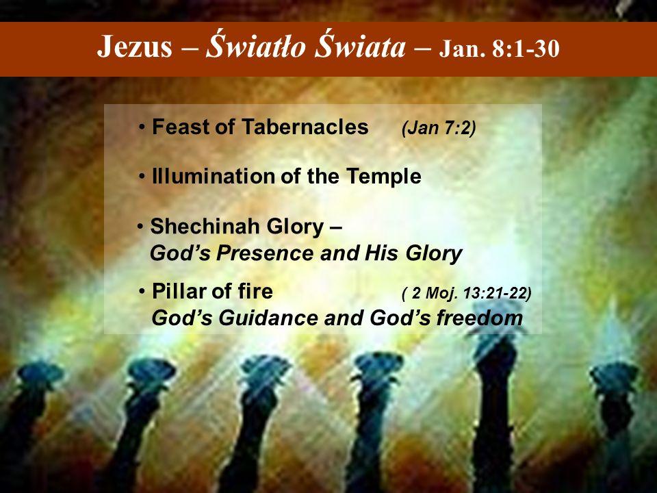 Jezus – Światło Świata – Jan. 8:1-30 Feast of Tabernacles (Jan 7:2) Illumination of the Temple Shechinah Glory – God's Presence and His Glory Pillar o