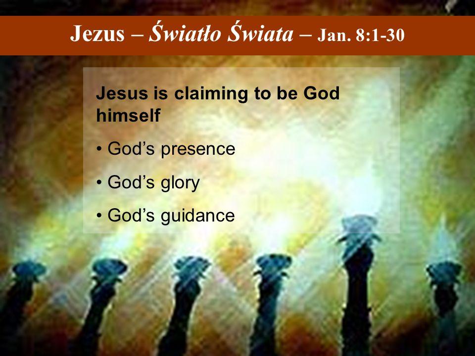Jezus – Światło Świata – Jan. 8:1-30 Jesus is claiming to be God himself God's presence God's glory God's guidance