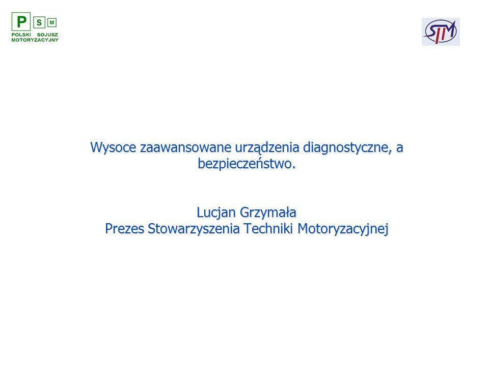 Wysoce zaawansowane urządzenia diagnostyczne, a bezpieczeństwo. Lucjan Grzymała Prezes Stowarzyszenia Techniki Motoryzacyjnej