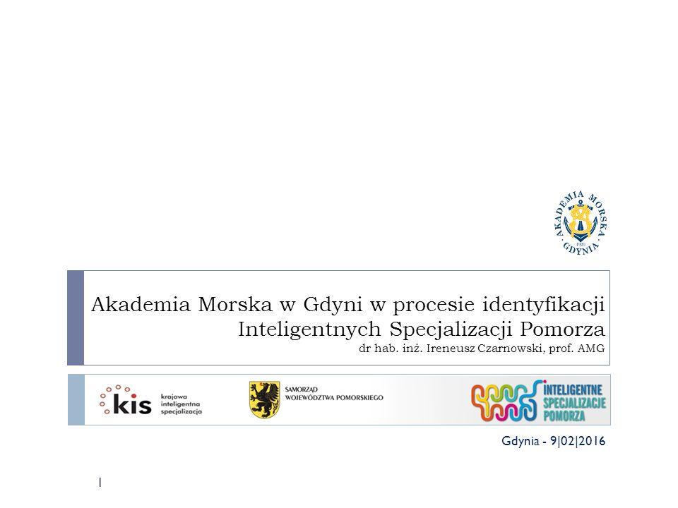 Akademia Morska w Gdyni w procesie identyfikacji Inteligentnych Specjalizacji Pomorza dr hab. inż. Ireneusz Czarnowski, prof. AMG 1 Gdynia - 9|02|2016