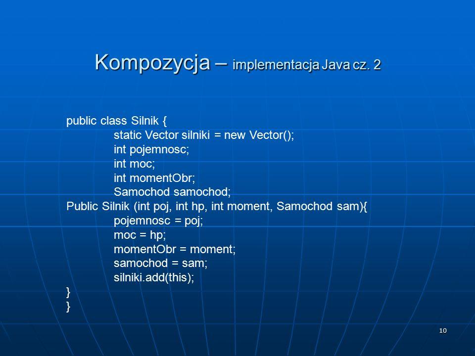 10 Kompozycja – implementacja Java cz. 2 public class Silnik { static Vector silniki = new Vector(); int pojemnosc; int moc; int momentObr; Samochod s
