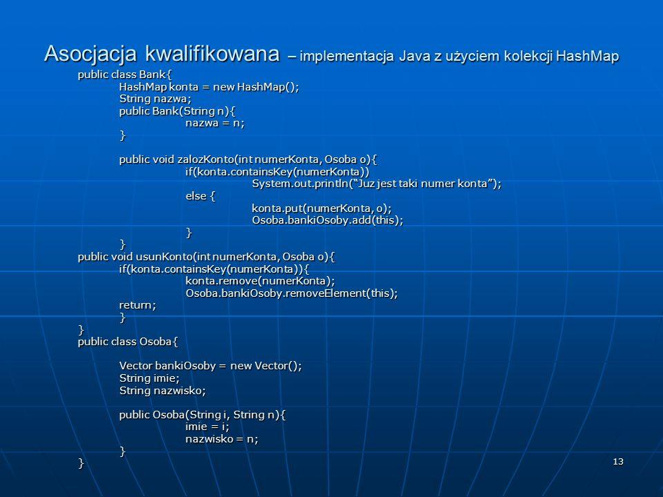 13 Asocjacja kwalifikowana – implementacja Java z użyciem kolekcji HashMap public class Bank{ HashMap konta = new HashMap(); String nazwa; public Bank(String n){ nazwa = n; } public void zalozKonto(int numerKonta, Osoba o){ if(konta.containsKey(numerKonta)) System.out.println( Juz jest taki numer konta ); else { konta.put(numerKonta, o); Osoba.bankiOsoby.add(this);}} public void usunKonto(int numerKonta, Osoba o){ if(konta.containsKey(numerKonta)){konta.remove(numerKonta);Osoba.bankiOsoby.removeElement(this);return;}} public class Osoba{ Vector bankiOsoby = new Vector(); String imie; String nazwisko; public Osoba(String i, String n){ imie = i; nazwisko = n; }}