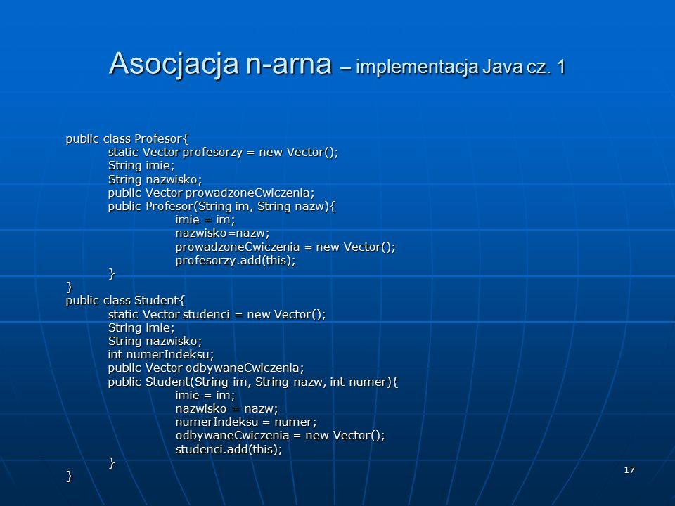 17 Asocjacja n-arna – implementacja Java cz. 1 public class Profesor{ static Vector profesorzy = new Vector(); String imie; String nazwisko; public Ve