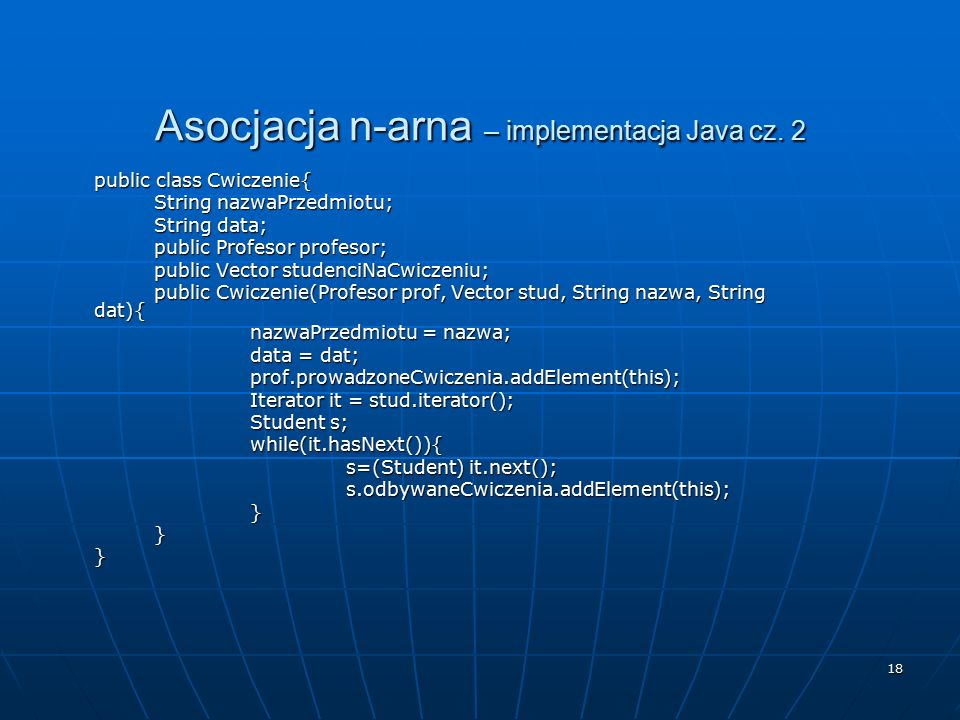 18 Asocjacja n-arna – implementacja Java cz. 2 public class Cwiczenie{ String nazwaPrzedmiotu; String data; public Profesor profesor; public Vector st