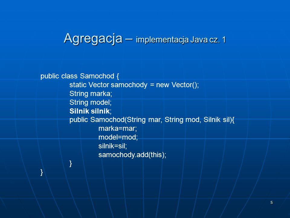 5 Agregacja – implementacja Java cz. 1 public class Samochod { static Vector samochody = new Vector(); String marka; String model; Silnik silnik; publ