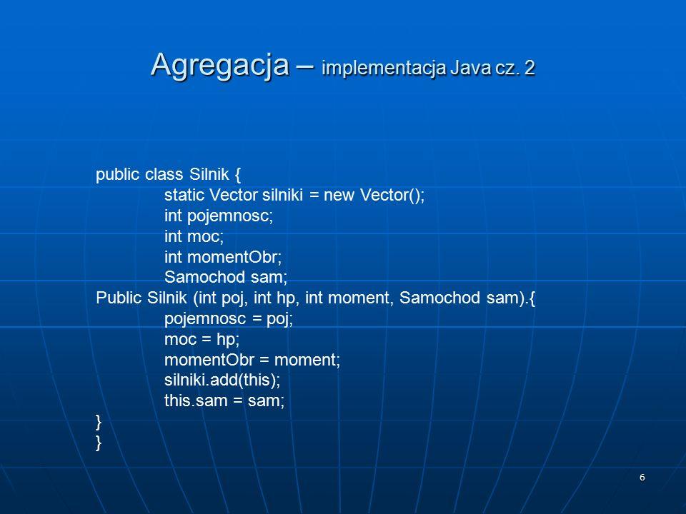 6 Agregacja – implementacja Java cz. 2 public class Silnik { static Vector silniki = new Vector(); int pojemnosc; int moc; int momentObr; Samochod sam