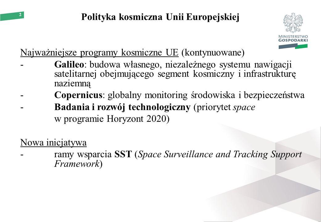 2 Polityka kosmiczna Unii Europejskiej Najważniejsze programy kosmiczne UE (kontynuowane) -Galileo: budowa własnego, niezależnego systemu nawigacji satelitarnej obejmującego segment kosmiczny i infrastrukturę naziemną -Copernicus: globalny monitoring środowiska i bezpieczeństwa -Badania i rozwój technologiczny (priorytet space w programie Horyzont 2020) Nowa inicjatywa -ramy wsparcia SST (Space Surveillance and Tracking Support Framework)