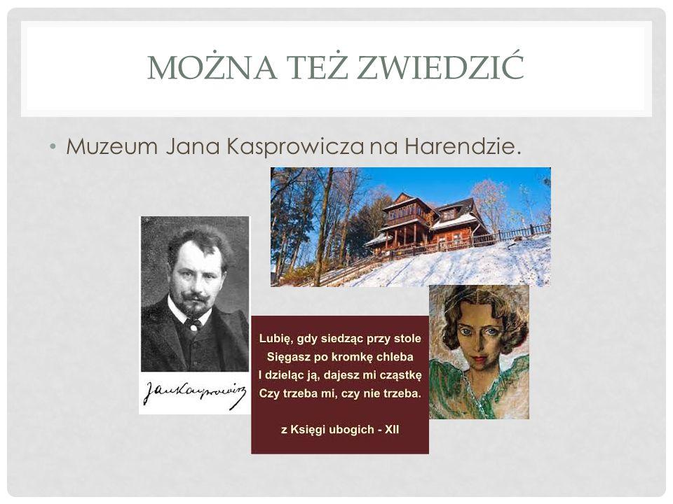 MOŻNA TEŻ ZWIEDZIĆ Muzeum Jana Kasprowicza na Harendzie.