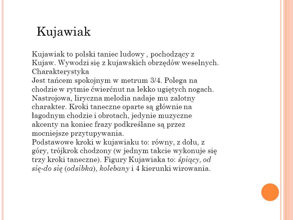 Kujawiak Kujawiak to polski taniec ludowy, pochodzący z Kujaw. Wywodzi się z kujawskich obrzędów weselnych. Charakterystyka Jest tańcem spokojnym w me