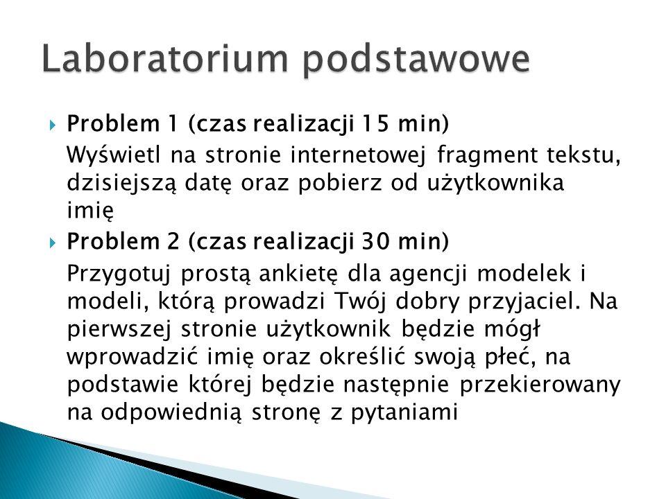  Problem 1 (czas realizacji 15 min) Wyświetl na stronie internetowej fragment tekstu, dzisiejszą datę oraz pobierz od użytkownika imię  Problem 2 (czas realizacji 30 min) Przygotuj prostą ankietę dla agencji modelek i modeli, którą prowadzi Twój dobry przyjaciel.