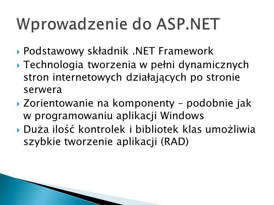  Podstawowy składnik.NET Framework  Technologia tworzenia w pełni dynamicznych stron internetowych działających po stronie serwera  Zorientowanie na komponenty – podobnie jak w programowaniu aplikacji Windows  Duża ilość kontrolek i bibliotek klas umożliwia szybkie tworzenie aplikacji (RAD)