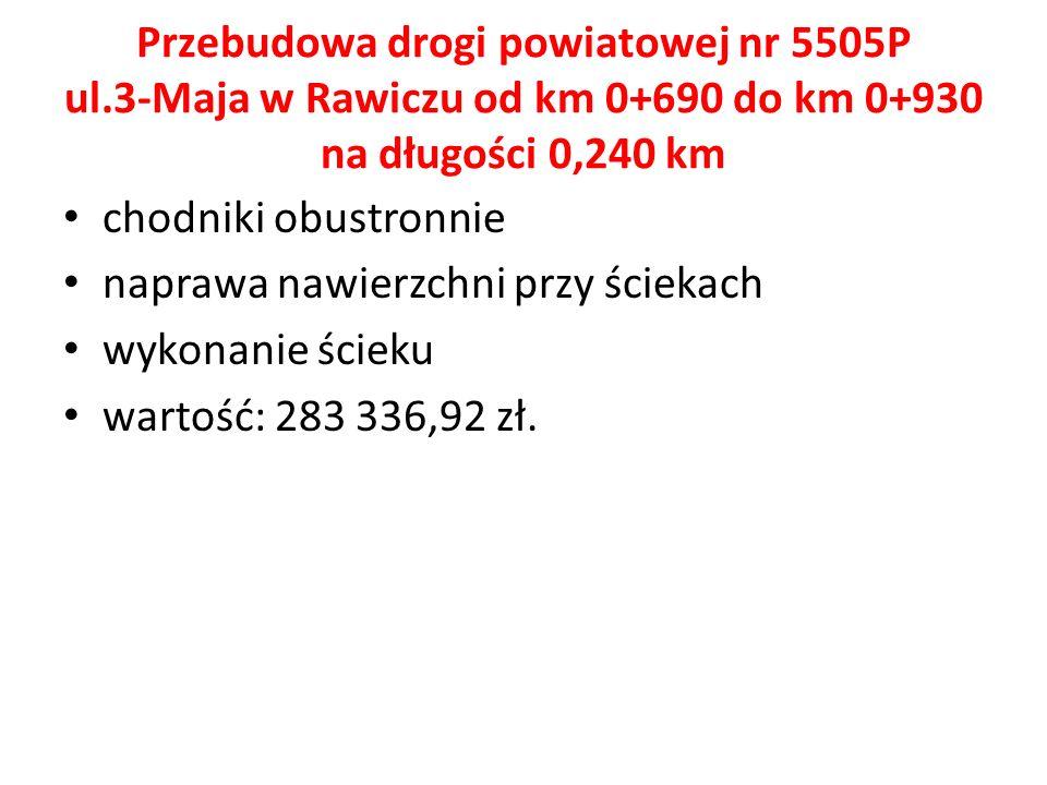 Przebudowa drogi powiatowej nr 5505P ul.3-Maja w Rawiczu od km 0+690 do km 0+930 na długości 0,240 km chodniki obustronnie naprawa nawierzchni przy ściekach wykonanie ścieku wartość: 283 336,92 zł.