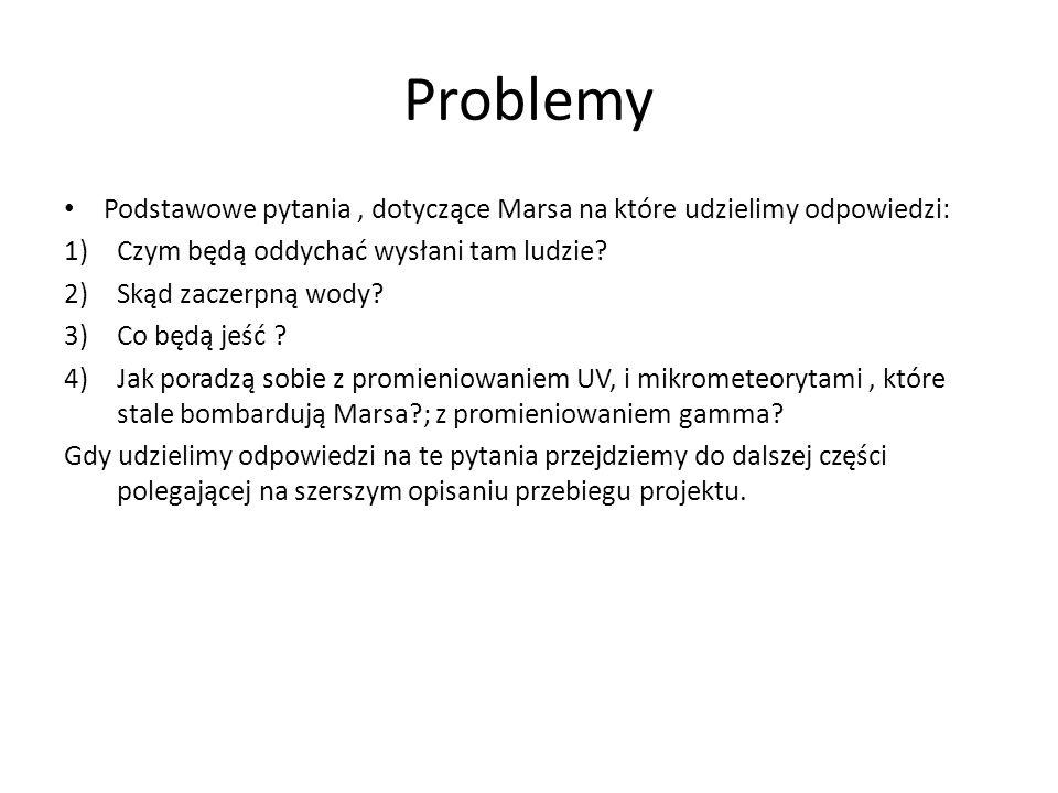 Problemy Podstawowe pytania, dotyczące Marsa na które udzielimy odpowiedzi: 1)Czym będą oddychać wysłani tam ludzie? 2)Skąd zaczerpną wody? 3)Co będą