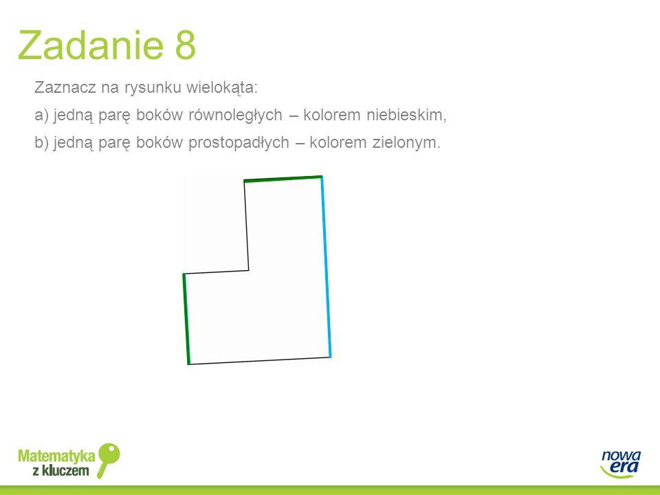 Zaznacz na rysunku wielokąta: a) jedną parę boków równoległych – kolorem niebieskim, b) jedną parę boków prostopadłych – kolorem zielonym. Zadanie 8