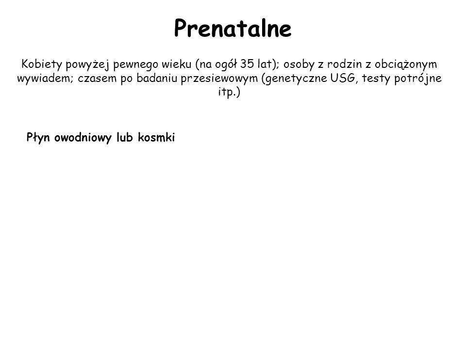 Prenatalne Kobiety powyżej pewnego wieku (na ogół 35 lat); osoby z rodzin z obciążonym wywiadem; czasem po badaniu przesiewowym (genetyczne USG, testy potrójne itp.) Płyn owodniowy lub kosmki