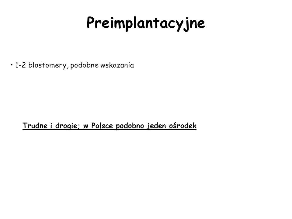Trudne i drogie; w Polsce podobno jeden ośrodek Preimplantacyjne 1-2 blastomery, podobne wskazania