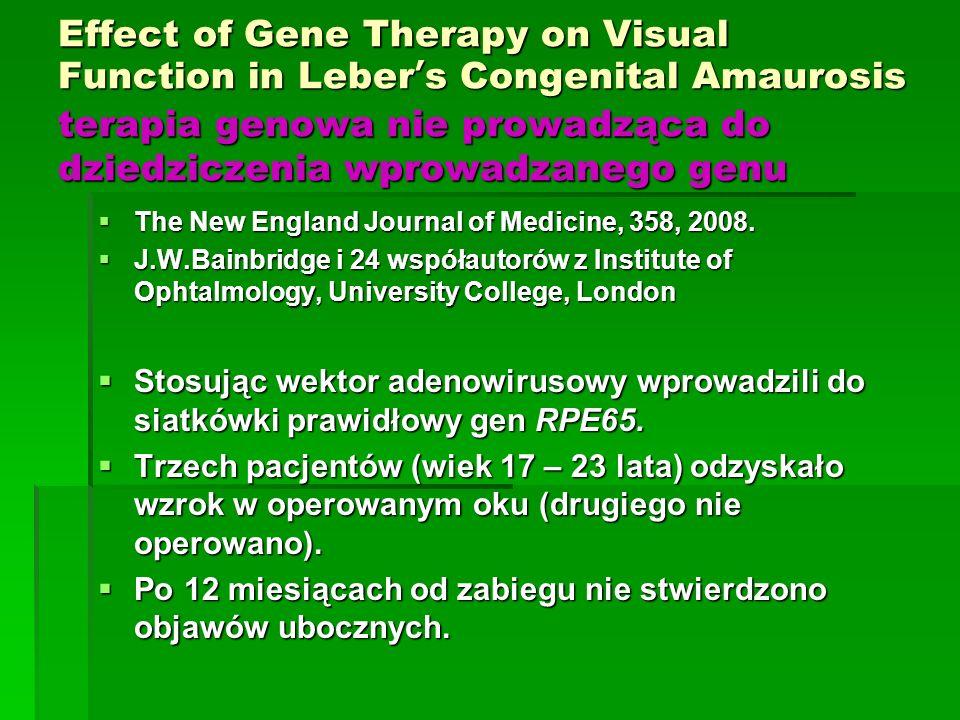 Effect of Gene Therapy on Visual Function in Leber ' s Congenital Amaurosis terapia genowa nie prowadząca do dziedziczenia wprowadzanego genu  The New England Journal of Medicine, 358, 2008.