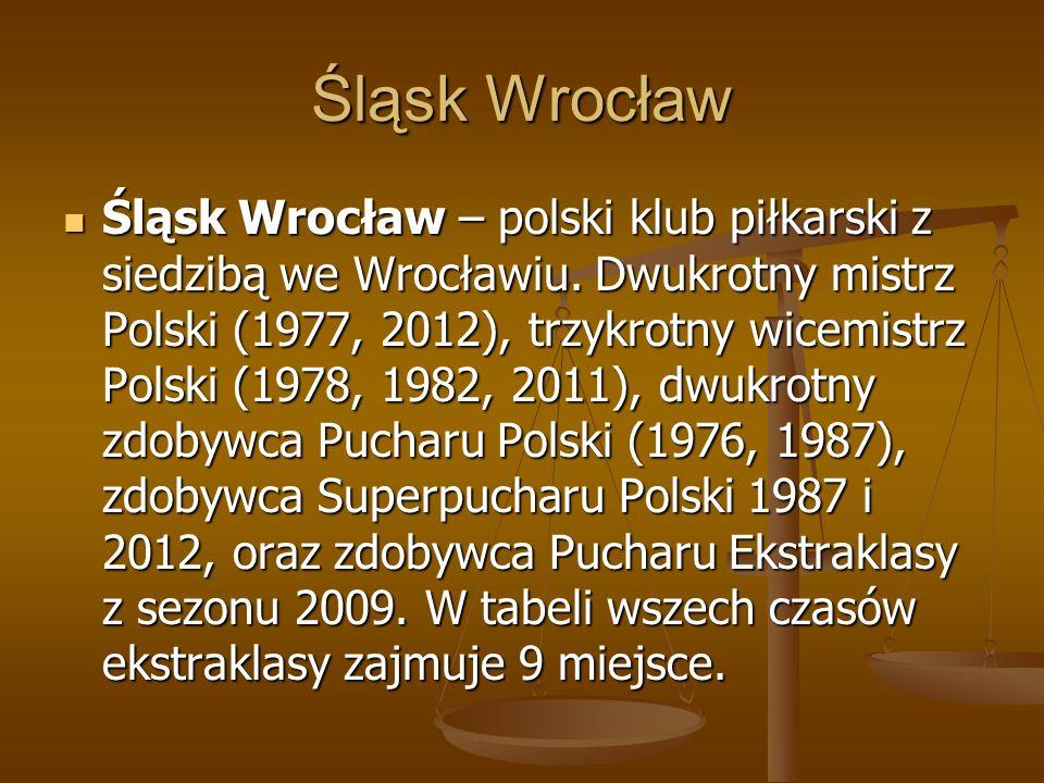 Śląsk Wrocław Śląsk Wrocław – polski klub piłkarski z siedzibą we Wrocławiu. Dwukrotny mistrz Polski (1977, 2012), trzykrotny wicemistrz Polski (1978,