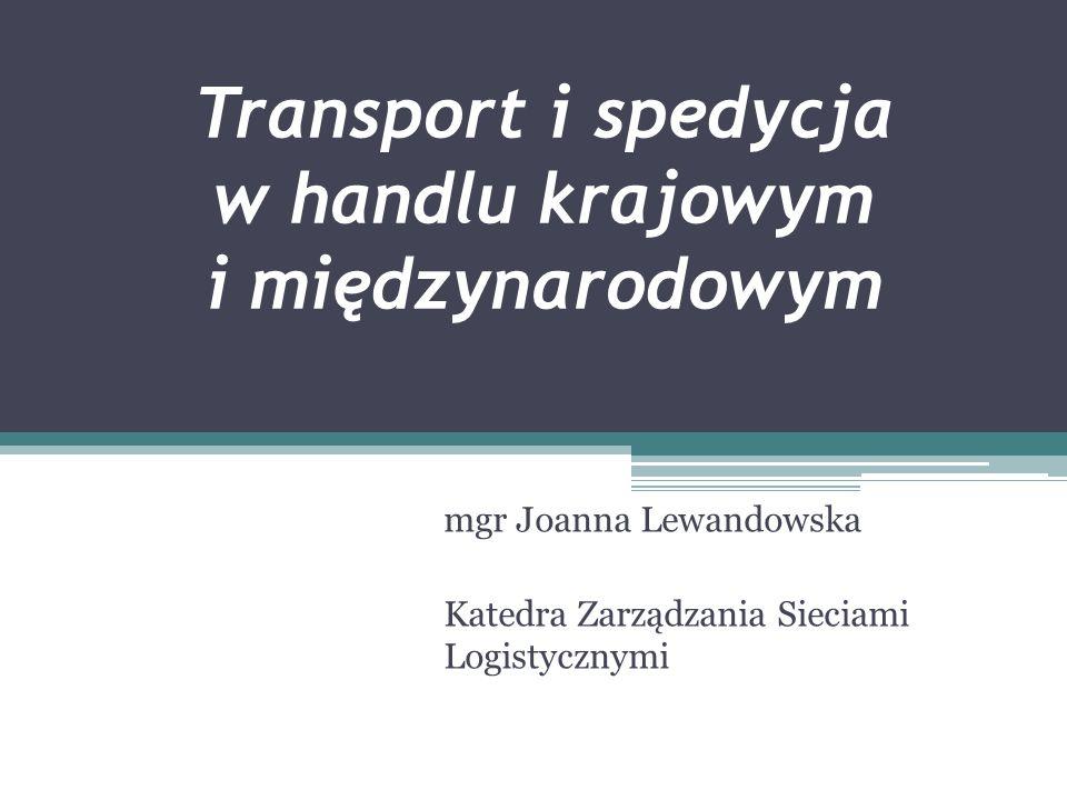 Transport i spedycja w handlu krajowym i międzynarodowym mgr Joanna Lewandowska Katedra Zarządzania Sieciami Logistycznymi