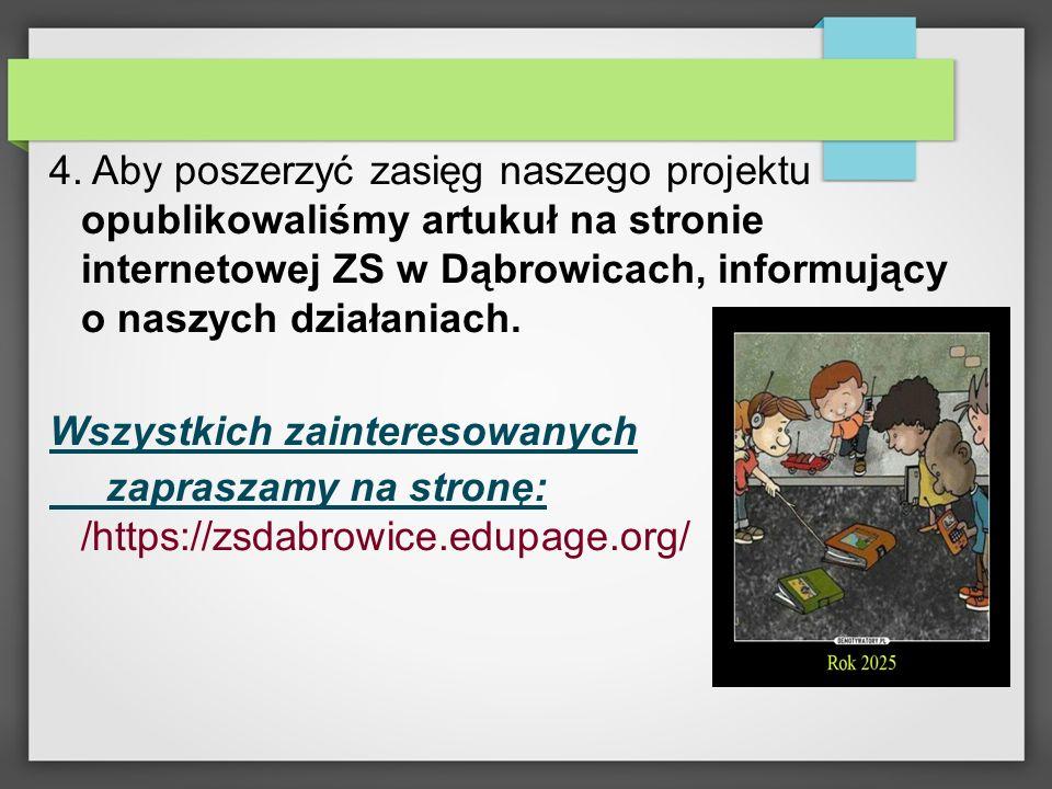 4. Aby poszerzyć zasięg naszego projektu opublikowaliśmy artukuł na stronie internetowej ZS w Dąbrowicach, informujący o naszych działaniach. Wszystki
