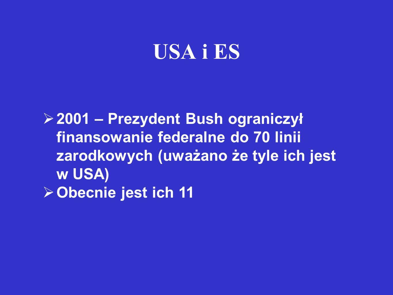 USA i ES  2001 – Prezydent Bush ograniczył finansowanie federalne do 70 linii zarodkowych (uważano że tyle ich jest w USA)  Obecnie jest ich 11