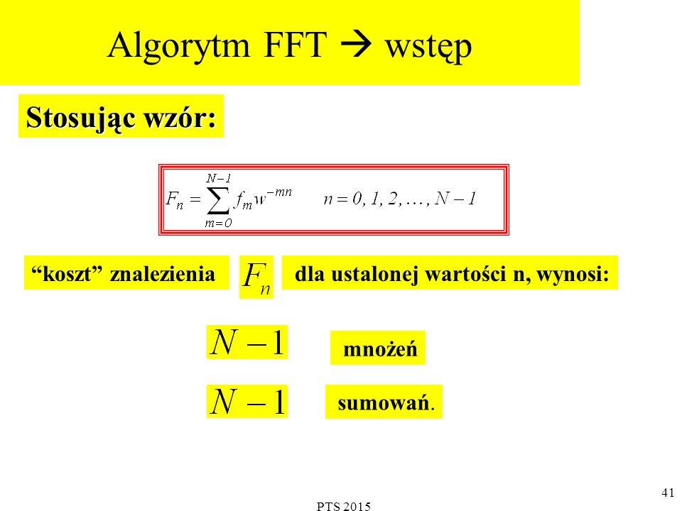 PTS 2015 42 Dla n od 0 do N-1 potrzeba (N-1) 2 mnożeń i N(N-1) dodawań Czyli przykładowo, dla N=2 12 potrzeba 16769025 mnożeń Proponowana w tej części wykładu szybka procedura zwana FFT (STF) zapewnia redukcję mnożeń z poprzedniego przykładu do 24576.