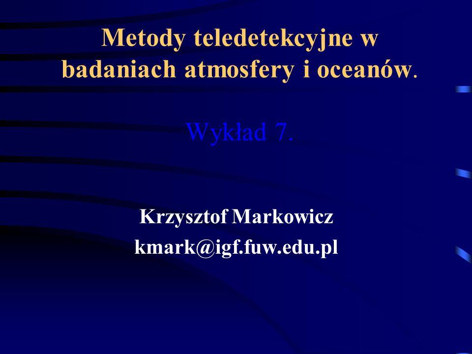 Metody teledetekcyjne w badaniach atmosfery i oceanów. Wykład 7. Krzysztof Markowicz kmark@igf.fuw.edu.pl