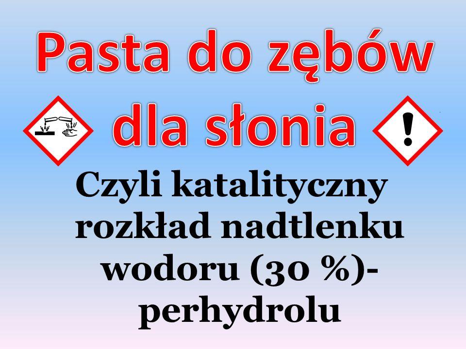 Czyli katalityczny rozkład nadtlenku wodoru (30 %)- perhydrolu.