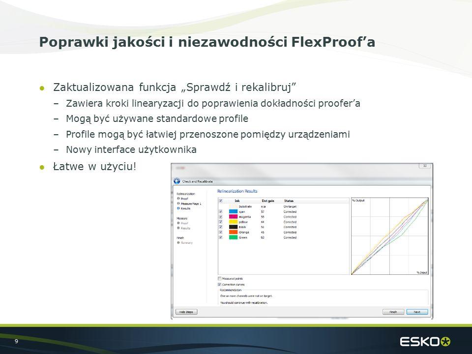"""9 Poprawki jakości i niezawodności FlexProof'a ●Zaktualizowana funkcja """"Sprawdź i rekalibruj –Zawiera kroki linearyzacji do poprawienia dokładności proofer'a –Mogą być używane standardowe profile –Profile mogą być łatwiej przenoszone pomiędzy urządzeniami –Nowy interface użytkownika ●Łatwe w użyciu!"""