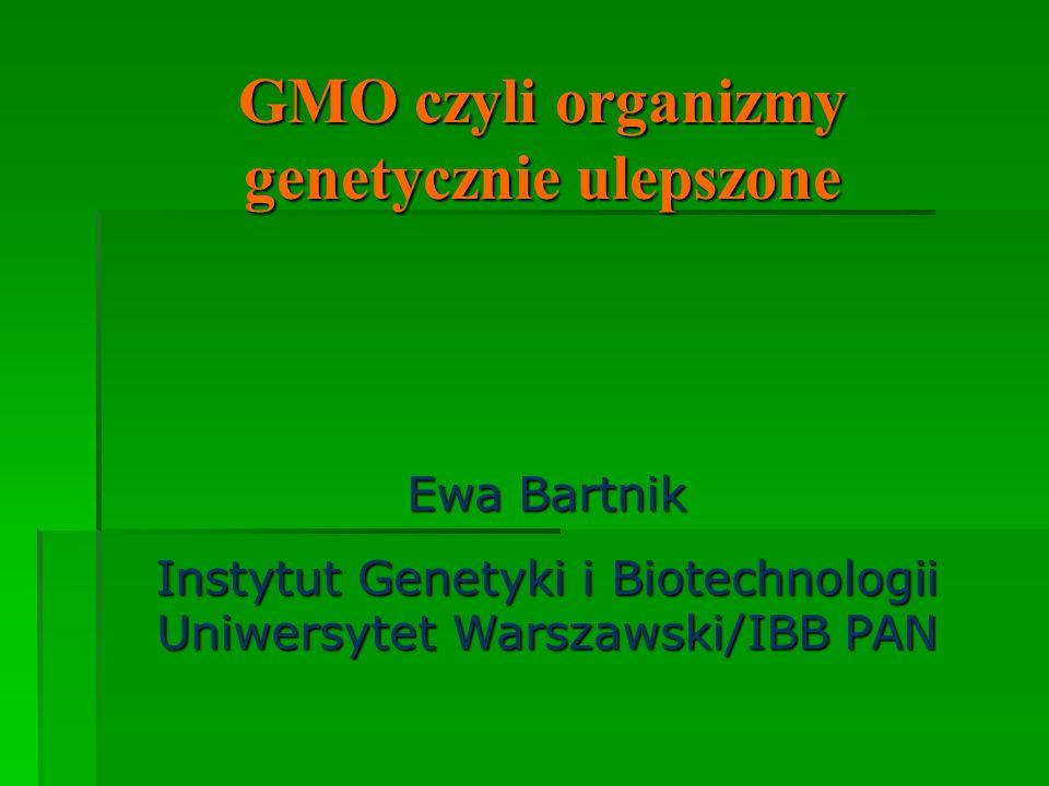 GMO czyli organizmy genetycznie ulepszone Ewa Bartnik Instytut Genetyki i Biotechnologii Uniwersytet Warszawski/IBB PAN