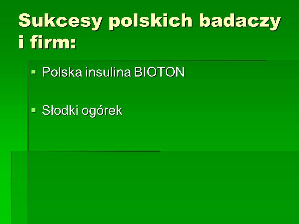 Sukcesy polskich badaczy i firm:  Polska insulina BIOTON  Słodki ogórek
